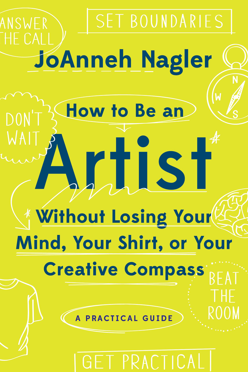 Book cover for How to Be an Artist Without Losing Your Mind, Your Shirt, Or Your Creative Compass by JoAnneh Nagler